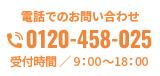 電話でのお問い合わせ 0120-458-025 受付時間 / 9:00~18:00